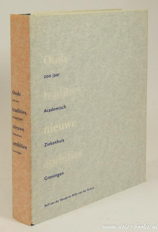 WOUDE, R. VAN DER, SCHUIT, W. VAN DER - Oude tradities, nieuwe ambities. 200 jaar Academisch Ziekenhuis Groningen.