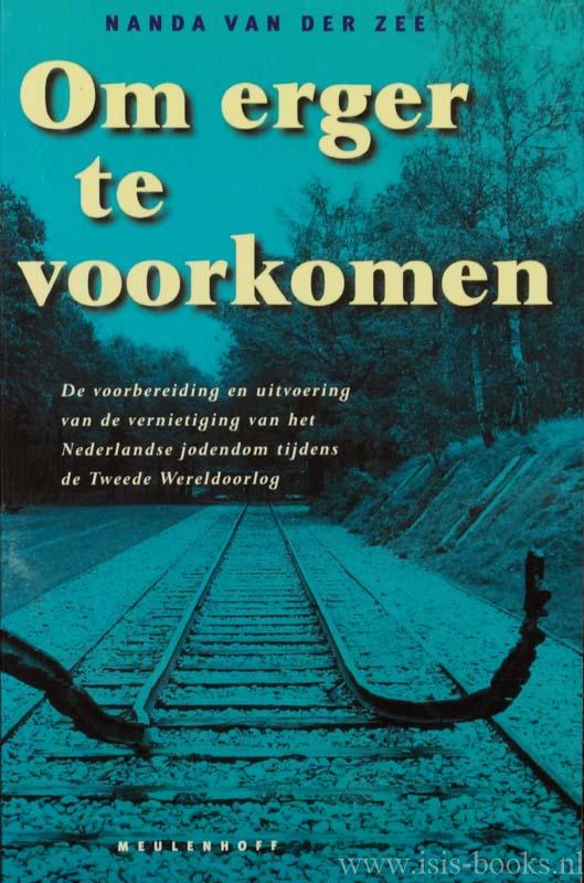 ZEE, N. VAN DER - Om erger te voorkomen. De voorgeschiedenis en uitvoering van de vernietiging van het Nederlandse jodendom tijdens de Tweede Wereldoorlog.