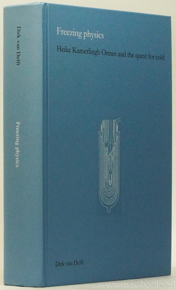 KAMERLINGH ONNES, H., DELFT, D. VAN - Freezing physics. Heike Kamerlingh Onnes and the quest for cold