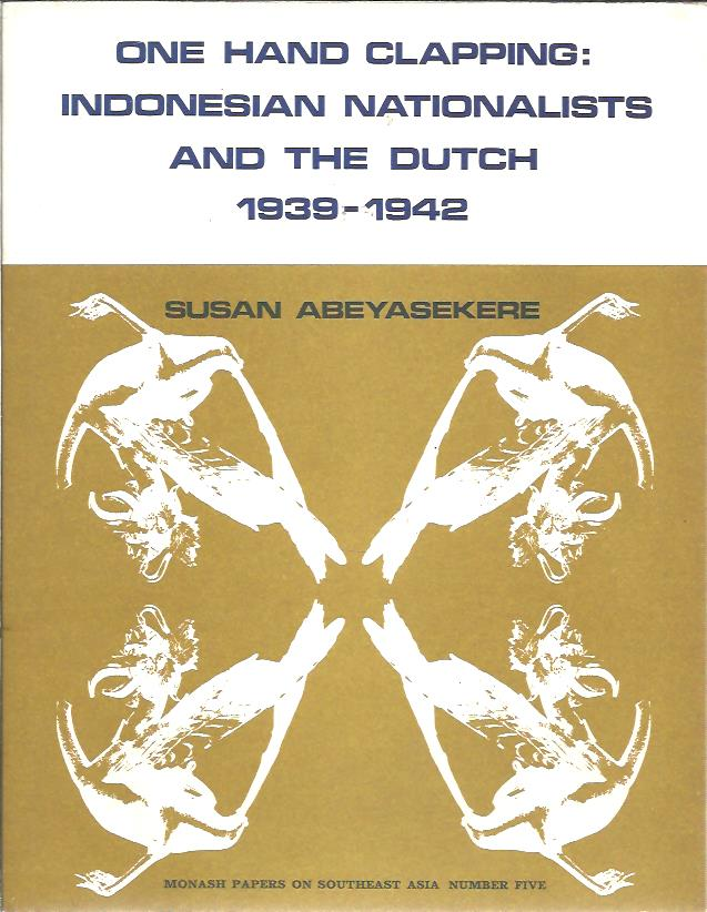 ABEYASEKERE, SUSAN - One hand clapping: Indonesian nationalists and the Dutch 1939-1942.