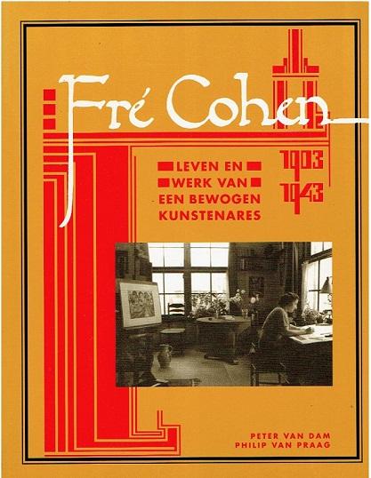 DAM, Peter van & Philip van PRAAG - Fré Cohen 1903-1943. Leven en werk van een bewogen kunstenares. Een catalogue raisonné.
