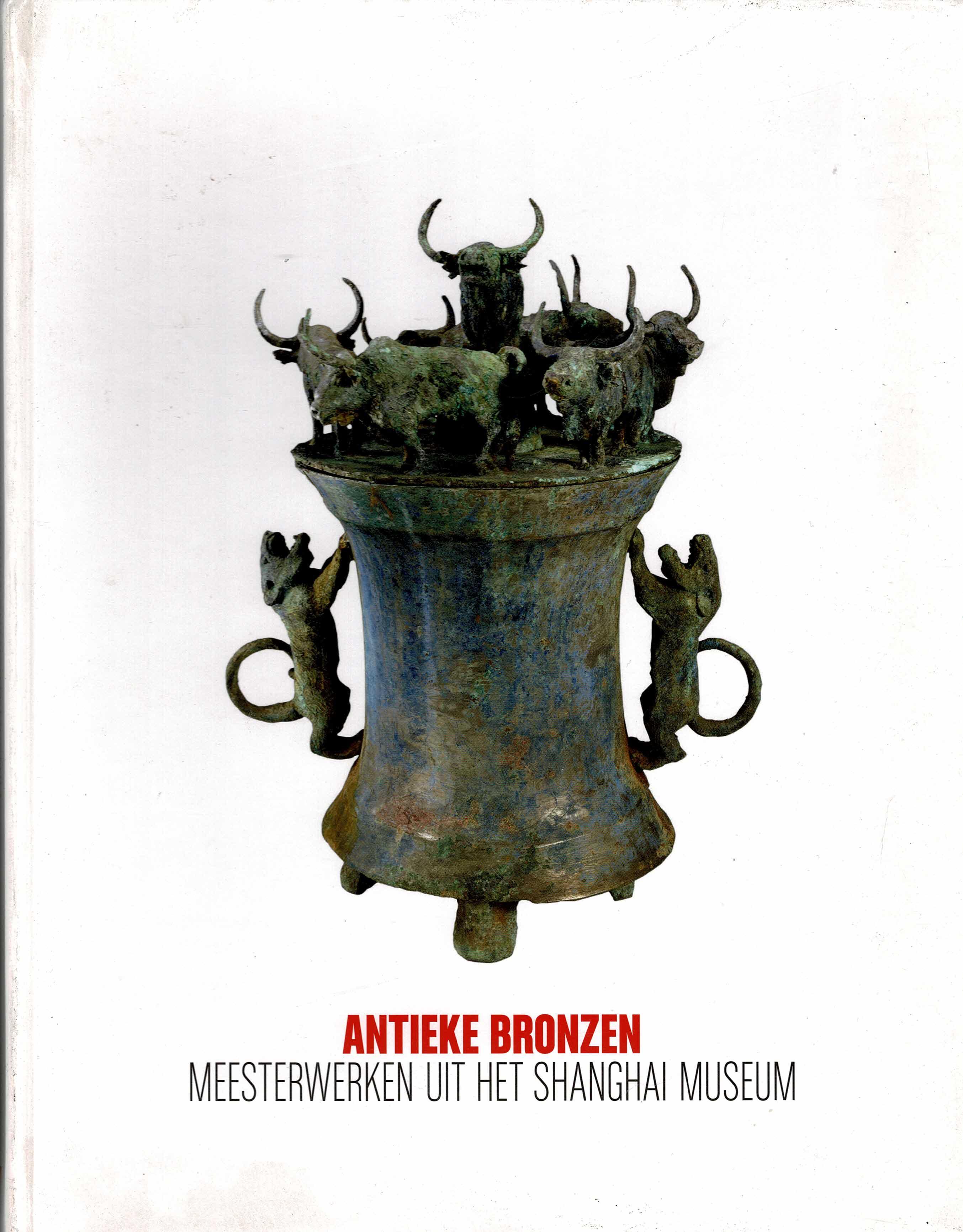 WUESTMAN, GERDIEN - Antieke Bronzen. Meesterwerken uit het Shanghai Museum