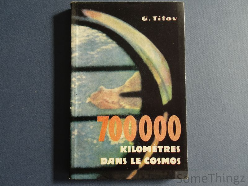 Guerman Titov. - 700 000 kilomètres dans le cosmos. Héros de l'Union Soviétique. Récit du pilote-cosmonaute de l'U.R.S.S..