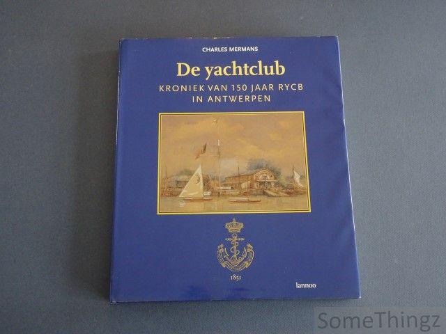 Mermans, Charles. - De yachtclub: Kroniek van 150 jaar RYCB in Antwerpen.